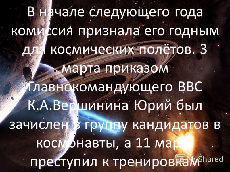 В начале следующего года комиссия признала его годным для космических полётов. 3 марта приказом Главнокомандующего ВВС К.А.Вершинина Юрий был зачислен в группу кандидатов в космонавты, а 11 марта преступил к тренировкам