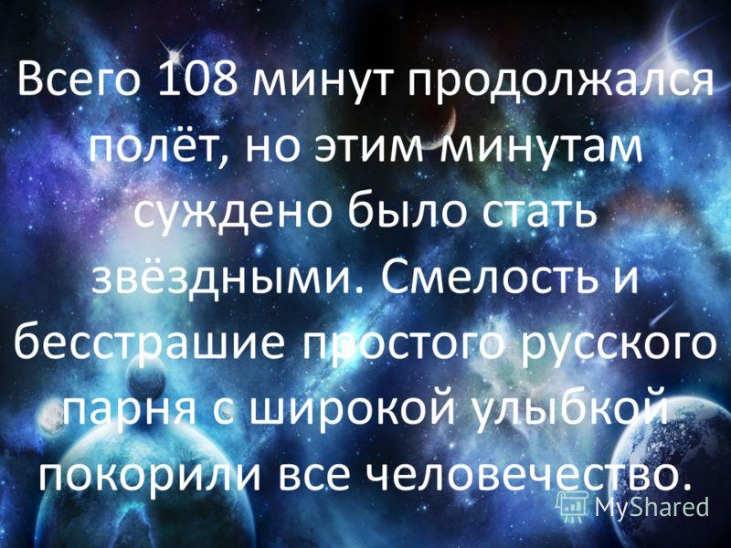 Всего 108 минут продолжался полёт, но этим минутам суждено было стать звёздными. Смелость и бесстрашие простого русского парня с широкой улыбкой покорили все человечество.