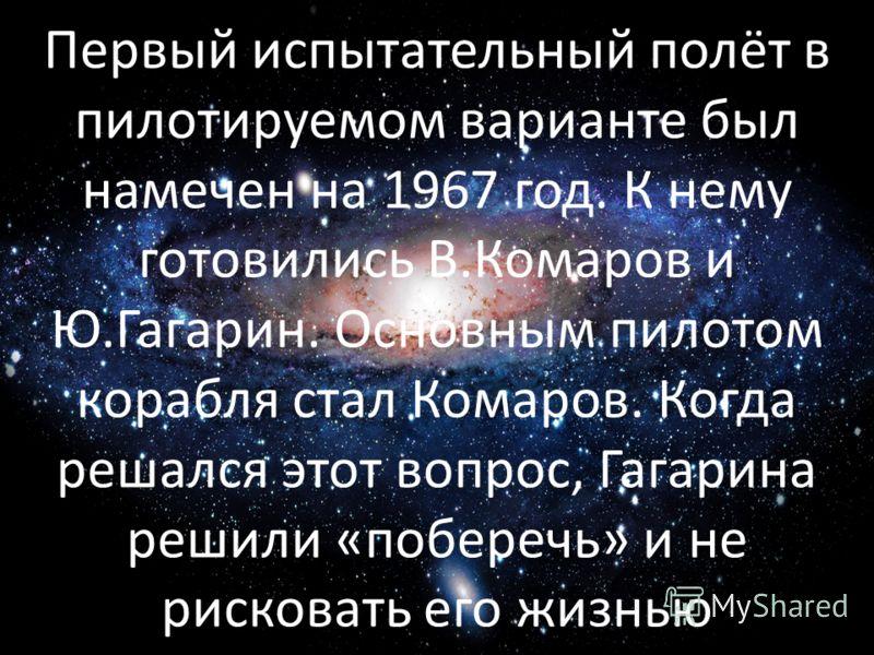 Первый испытательный полёт в пилотируемом варианте был намечен на 1967 год. К нему готовились В.Комаров и Ю.Гагарин. Основным пилотом корабля стал Комаров. Когда решался этот вопрос, Гагарина решили «поберечь» и не рисковать его жизнью