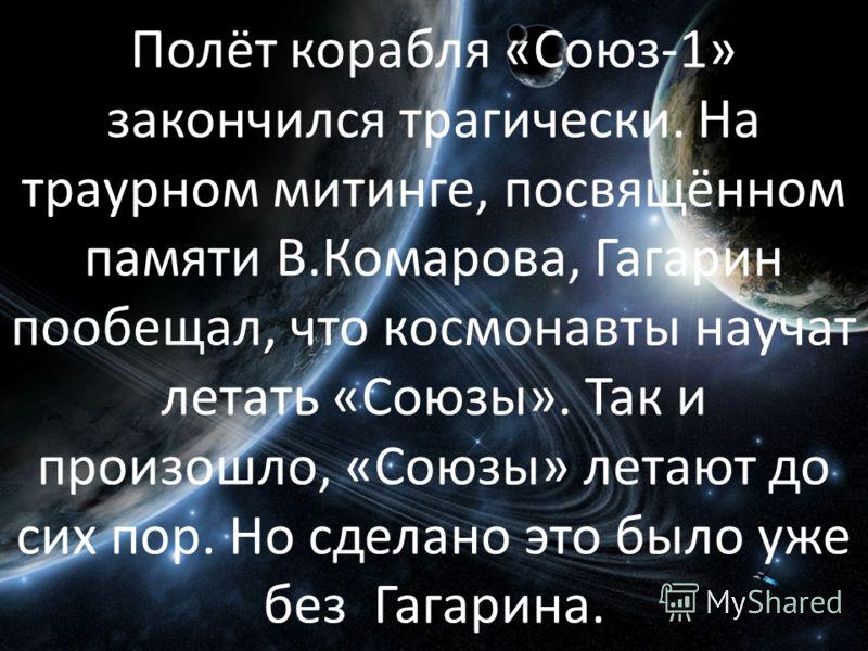 Полёт корабля «Союз-1» закончился трагически. На траурном митинге, посвящённом памяти В.Комарова, Гагарин пообещал, что космонавты научат летать «Союзы». Так и произошло, «Союзы» летают до сих пор. Но сделано это было уже без Гагарина.
