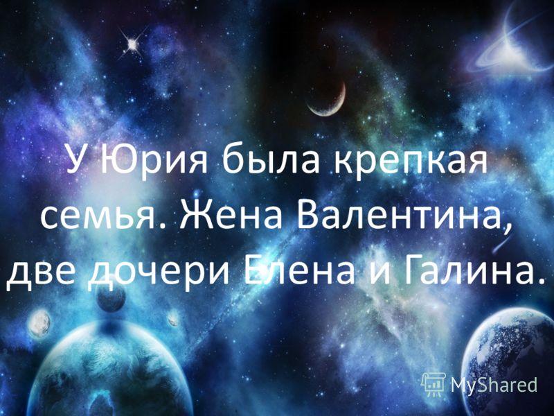 У Юрия была крепкая семья. Жена Валентина, две дочери Елена и Галина.