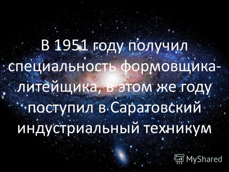 В 1951 году получил специальность формовщика- литейщика, в этом же году поступил в Саратовский индустриальный техникум