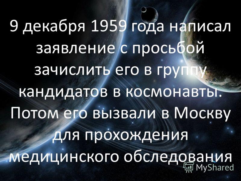 9 декабря 1959 года написал заявление с просьбой зачислить его в группу кандидатов в космонавты. Потом его вызвали в Москву для прохождения медицинского обследования
