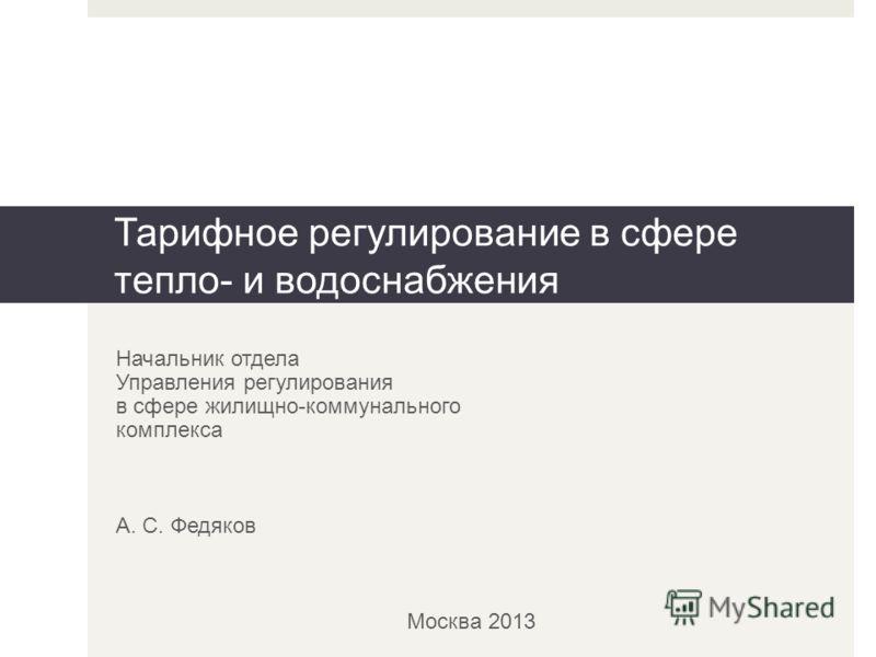 Начальник отдела Управления регулирования в сфере жилищно-коммунального комплекса А. С. Федяков Москва 2013 Тарифное регулирование в сфере тепло- и водоснабжения