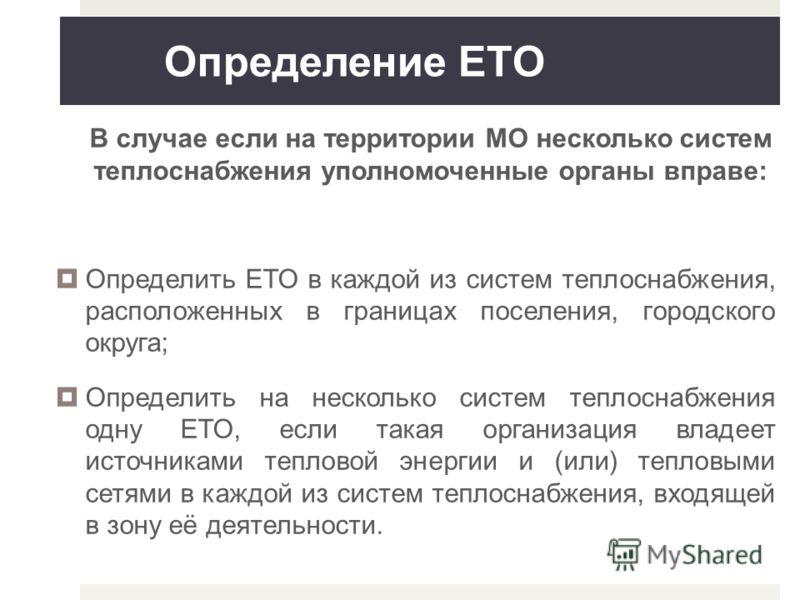 Определение ЕТО В случае если на территории МО несколько систем теплоснабжения уполномоченные органы вправе: Определить ЕТО в каждой из систем теплоснабжения, расположенных в границах поселения, городского округа; Определить на несколько систем тепло
