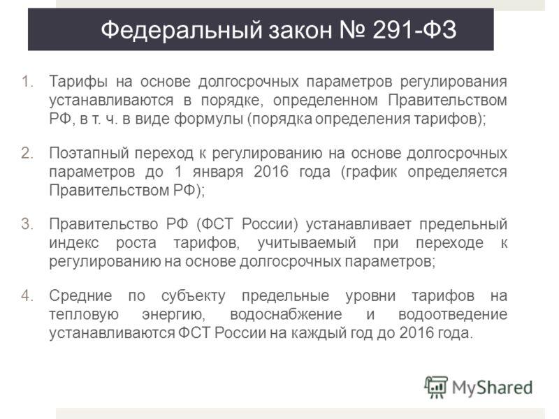 Федеральный закон 291-ФЗ 1.Тарифы на основе долгосрочных параметров регулирования устанавливаются в порядке, определенном Правительством РФ, в т. ч. в виде формулы (порядка определения тарифов); 2.Поэтапный переход к регулированию на основе долгосроч