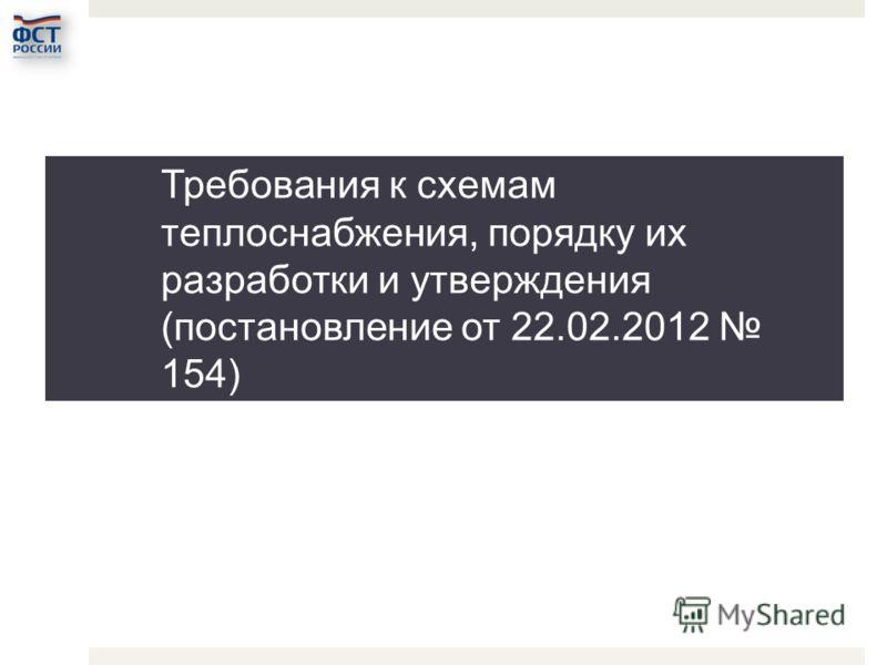 Требования к схемам теплоснабжения, порядку их разработки и утверждения (постановление от 22.02.2012 154)