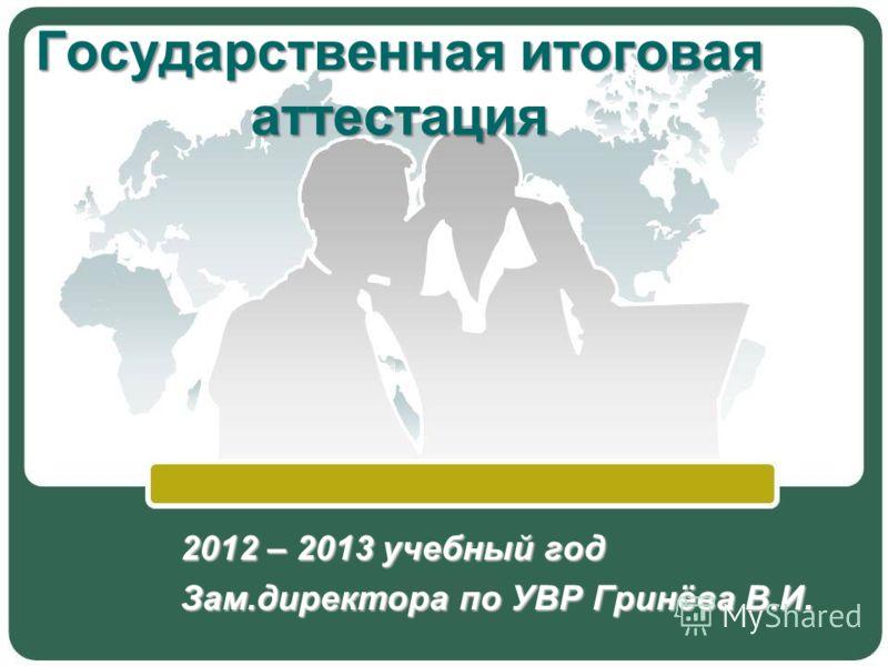 2012 – 2013 учебный год Зам.директора по УВР Гринёва В.И. Государственная итоговая аттестация