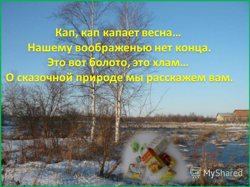 Кап, кап капает весна… Нашему воображенью нет конца. Это вот болото, это хлам… О сказочной природе мы расскажем вам.