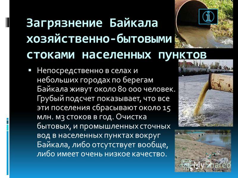 Загрязнение Байкала хозяйственно-бытовыми стоками населенных пунктов Непосредственно в селах и небольших городах по берегам Байкала живут около 80 000 человек. Грубый подсчет показывает, что все эти поселения сбрасывают около 15 млн. м3 стоков в год.