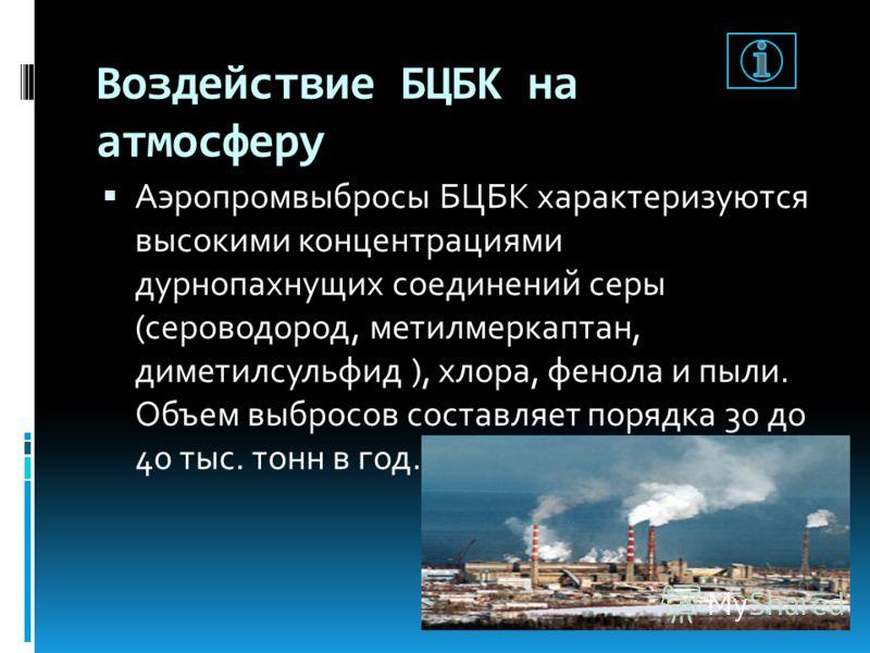 Воздействие БЦБК на атмосферу Аэропромвыбросы БЦБК характеризуются высокими концентрациями дурнопахнущих соединений серы (сероводород, метилмеркаптан, диметилсульфид ), хлора, фенола и пыли. Объем выбросов составляет порядка 30 до 40 тыс. тонн в год.