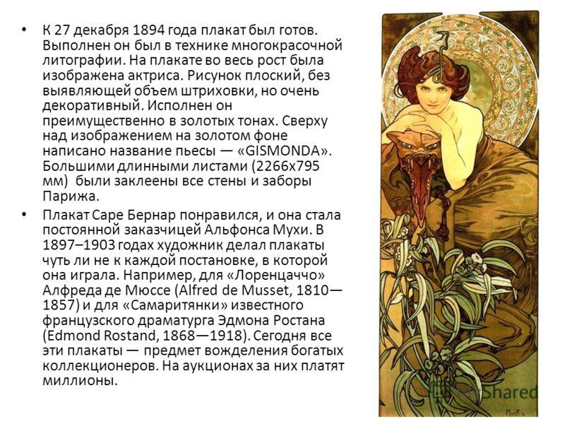 К 27 декабря 1894 года плакат был готов. Выполнен он был в технике многокрасочной литографии. На плакате во весь рост была изображена актриса. Рисунок плоский, без выявляющей объем штриховки, но очень декоративный. Исполнен он преимущественно в золот