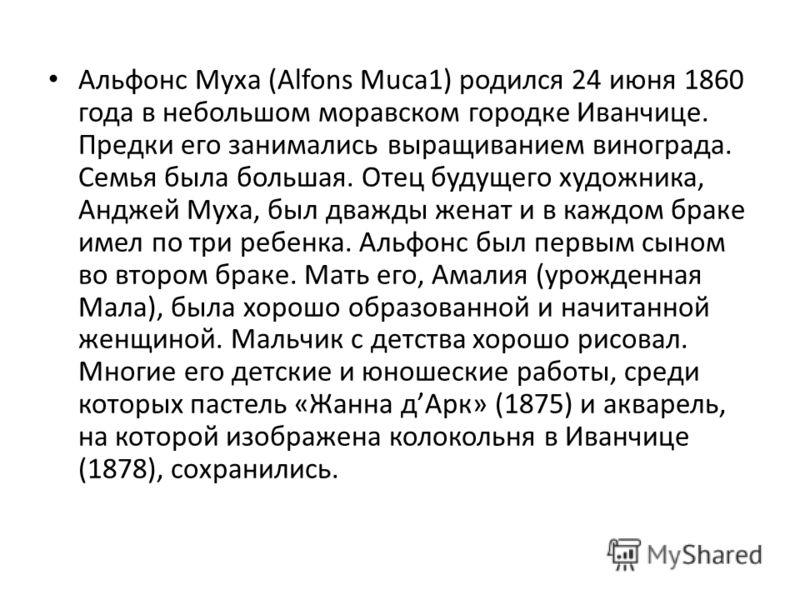 Альфонс Муха (Alfons Muca1) родился 24 июня 1860 года в небольшом моравском городке Иванчице. Предки его занимались выращиванием винограда. Семья была большая. Отец будущего художника, Анджей Муха, был дважды женат и в каждом браке имел по три ребенк