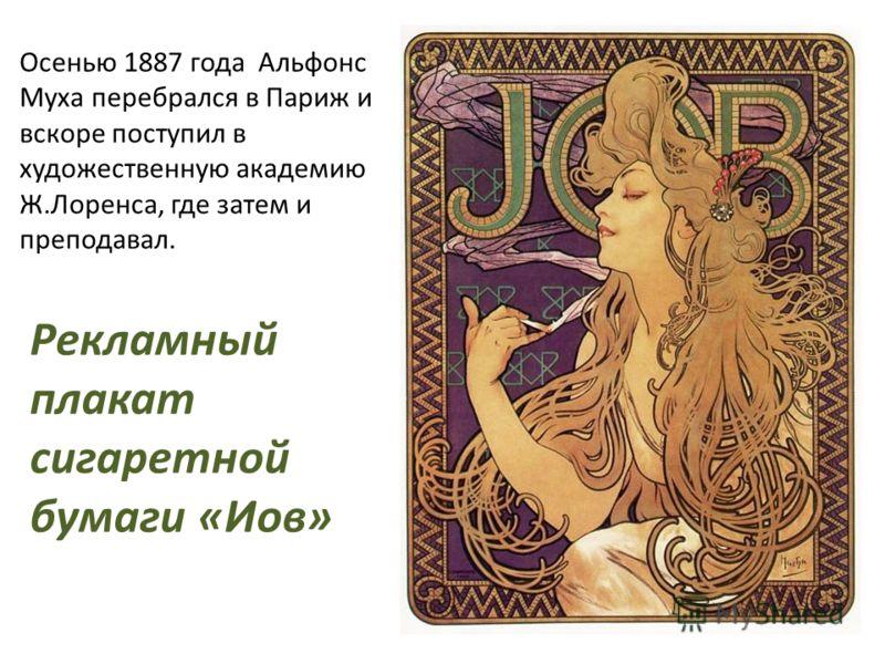 Осенью 1887 года Альфонс Муха перебрался в Париж и вскоре поступил в художественную академию Ж.Лоренса, где затем и преподавал. Рекламный плакат сигаретной бумаги «Иов»