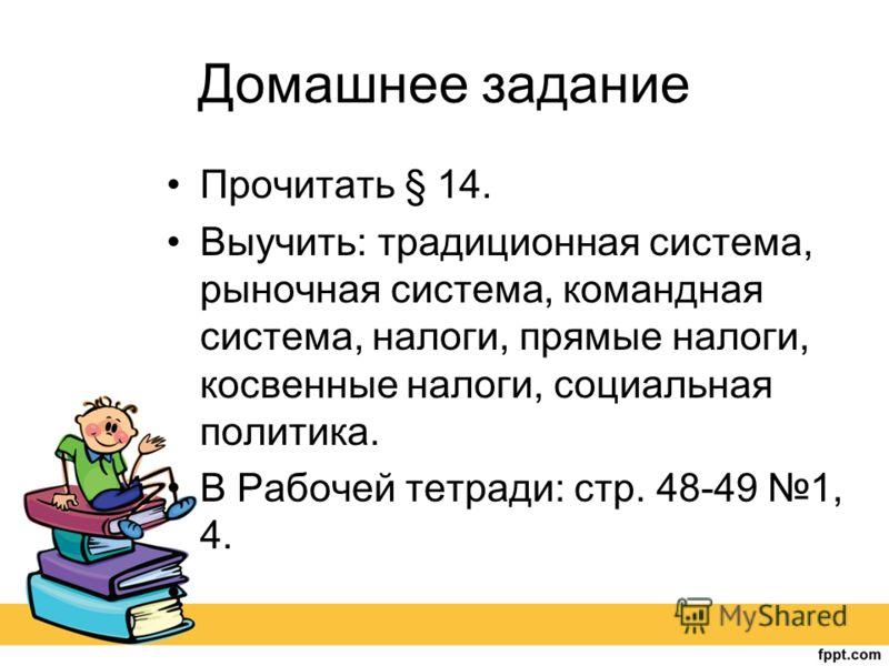 Домашнее задание Прочитать § 14. Выучить: традиционная система, рыночная система, командная система, налоги, прямые налоги, косвенные налоги, социальная политика. В Рабочей тетради: стр. 48-49 1, 4.