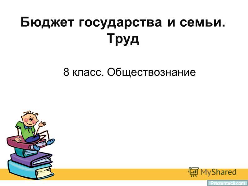 Бюджет государства и семьи. Труд 8 класс. Обществознание Prezentacii.com