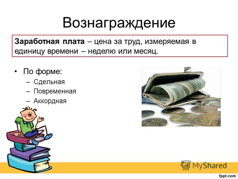 Вознаграждение По форме: –Сдельная –Повременная –Аккордная Заработная плата – цена за труд, измеряемая в единицу времени – неделю или месяц.
