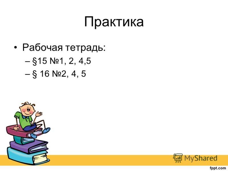 Практика Рабочая тетрадь: –§15 1, 2, 4,5 –§ 16 2, 4, 5