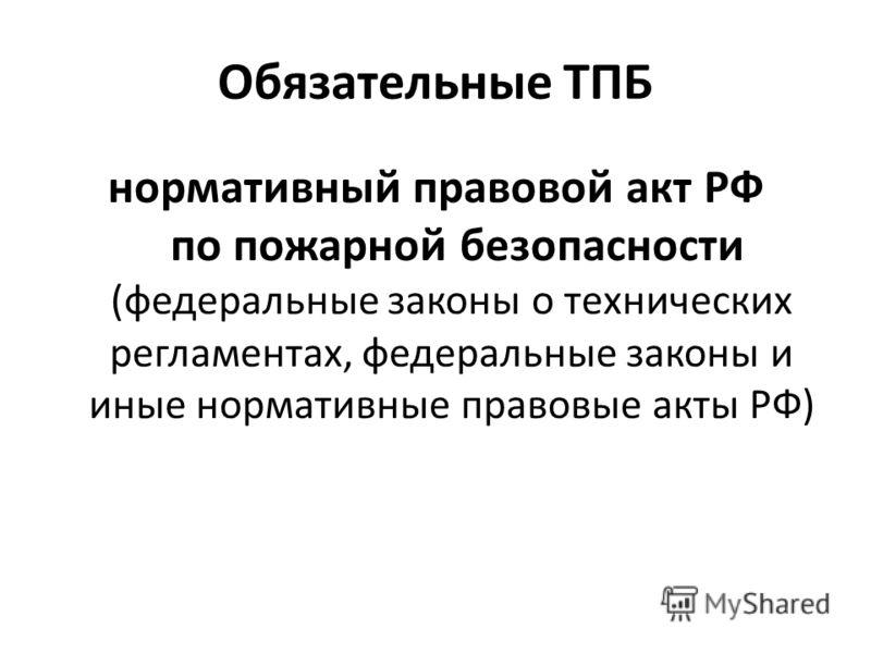 Обязательные ТПБ нормативный правовой акт РФ по пожарной безопасности (федеральные законы о технических регламентах, федеральные законы и иные нормативные правовые акты РФ)