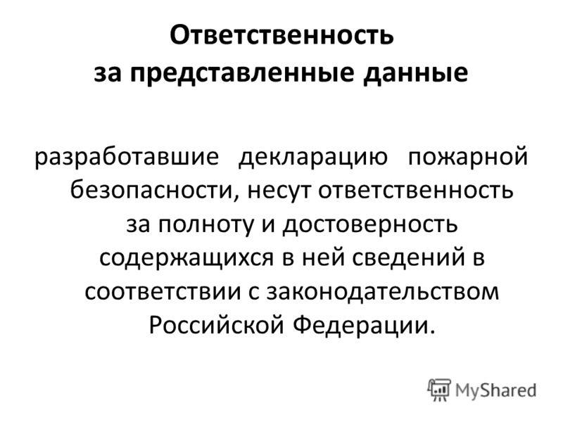 Ответственность за представленные данные разработавшие декларацию пожарной безопасности, несут ответственность за полноту и достоверность содержащихся в ней сведений в соответствии с законодательством Российской Федерации.