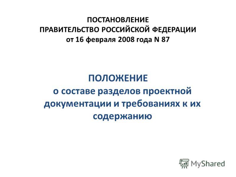 ПОСТАНОВЛЕНИЕ ПРАВИТЕЛЬСТВО РОССИЙСКОЙ ФЕДЕРАЦИИ от 16 февраля 2008 года N 87 ПОЛОЖЕНИЕ о составе разделов проектной документации и требованиях к их содержанию