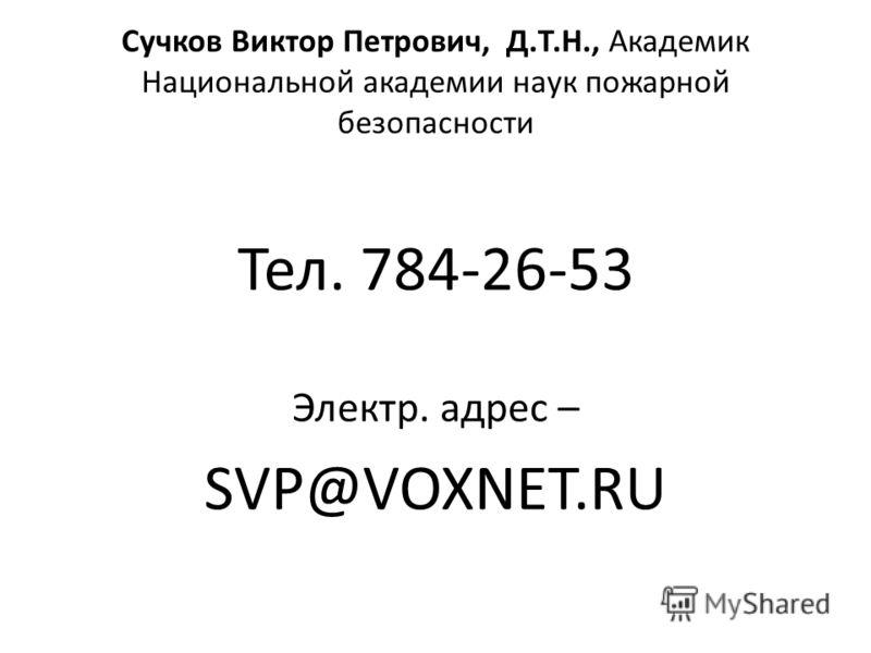 Сучков Виктор Петрович, Д.Т.Н., Академик Национальной академии наук пожарной безопасности Тел. 784-26-53 Электр. адрес – SVP@VOXNET.RU