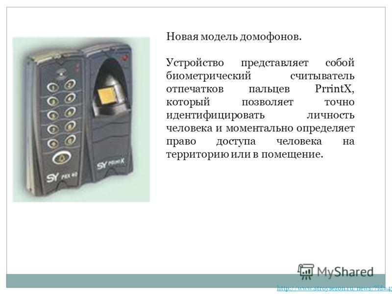 Новая модель домофонов. Устройство представляет собой биометрический считыватель отпечатков пальцев PrrintX, который позволяет точно идентифицировать личность человека и моментально определяет право доступа человека на территорию или в помещение. htt