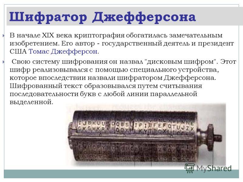 Шифратор Джефферсона В начале XIX века криптография обогатилась замечательным изобретением. Его автор - государственный деятель и президент США Томас Джефферсон. Свою систему шифрования он назвал