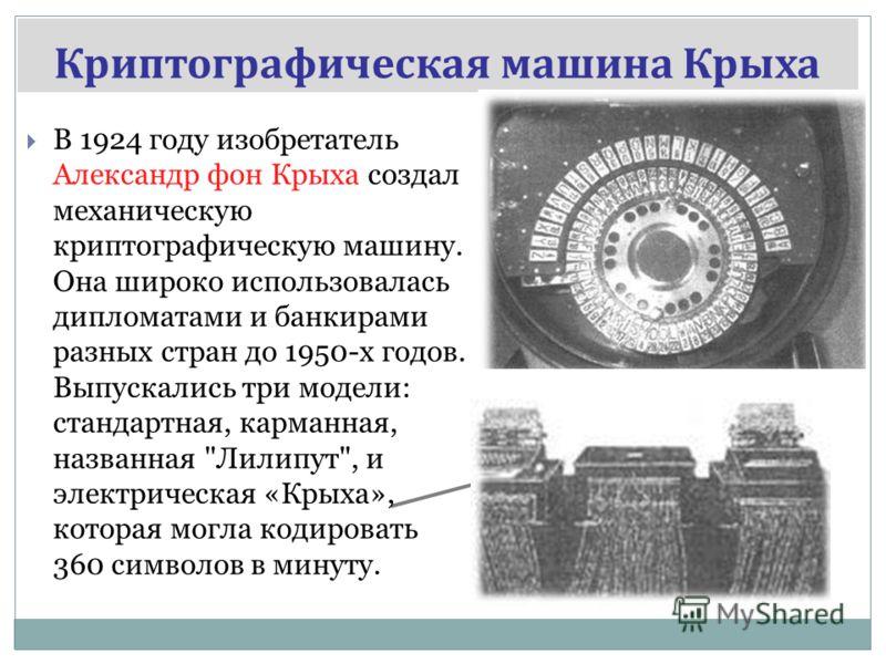Криптографическая машина Крыха В 1924 году изобретатель Александр фон Крыха создал механическую криптографическую машину. Она широко использовалась дипломатами и банкирами разных стран до 1950-х годов. Выпускались три модели: стандартная, карманная,