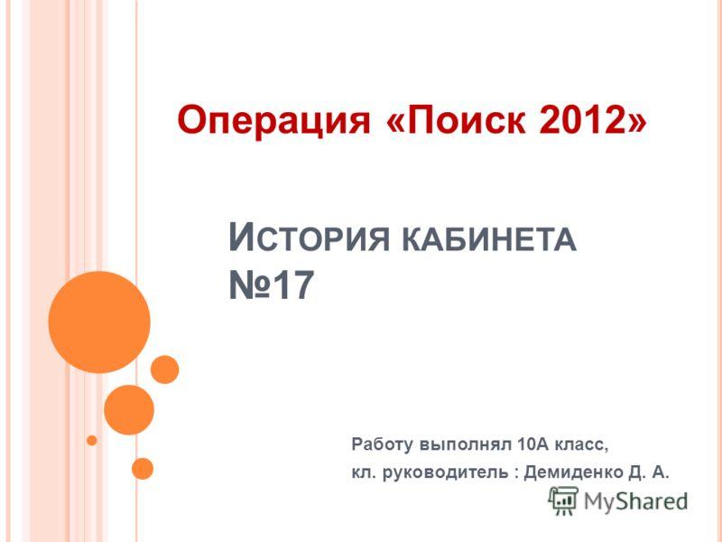И СТОРИЯ КАБИНЕТА 17 Работу выполнял 10А класс, кл. руководитель : Демиденко Д. А. Операция «Поиск 2012»