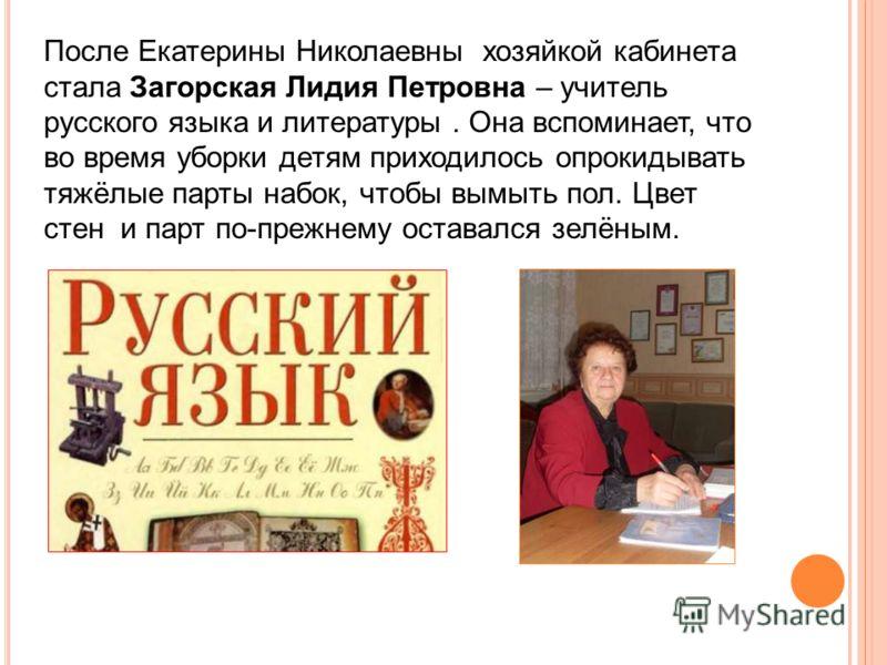 После Екатерины Николаевны хозяйкой кабинета стала Загорская Лидия Петровна – учитель русского языка и литературы. Она вспоминает, что во время уборки детям приходилось опрокидывать тяжёлые парты набок, чтобы вымыть пол. Цвет стен и парт по-прежнему