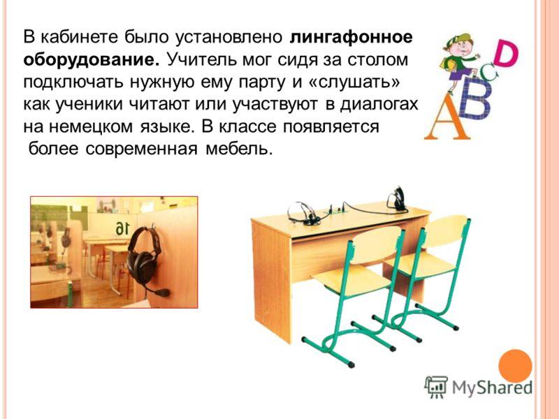 В кабинете было установлено лингафонное оборудование. Учитель мог сидя за столом подключать нужную ему парту и «слушать» как ученики читают или участвуют в диалогах на немецком языке. В классе появляется более современная мебель.