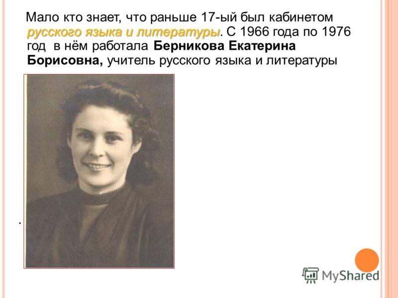 русского языка и литературы Мало кто знает, что раньше 17-ый был кабинетом русского языка и литературы. С 1966 года по 1976 год в нём работала Берникова Екатерина Борисовна, учитель русского языка и литературы.