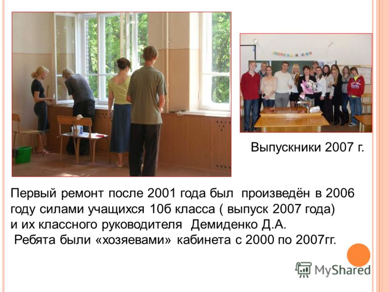 Первый ремонт после 2001 года был произведён в 2006 году силами учащихся 10б класса ( выпуск 2007 года) и их классного руководителя Демиденко Д.А. Ребята были «хозяевами» кабинета с 2000 по 2007гг. Выпускники 2007 г.