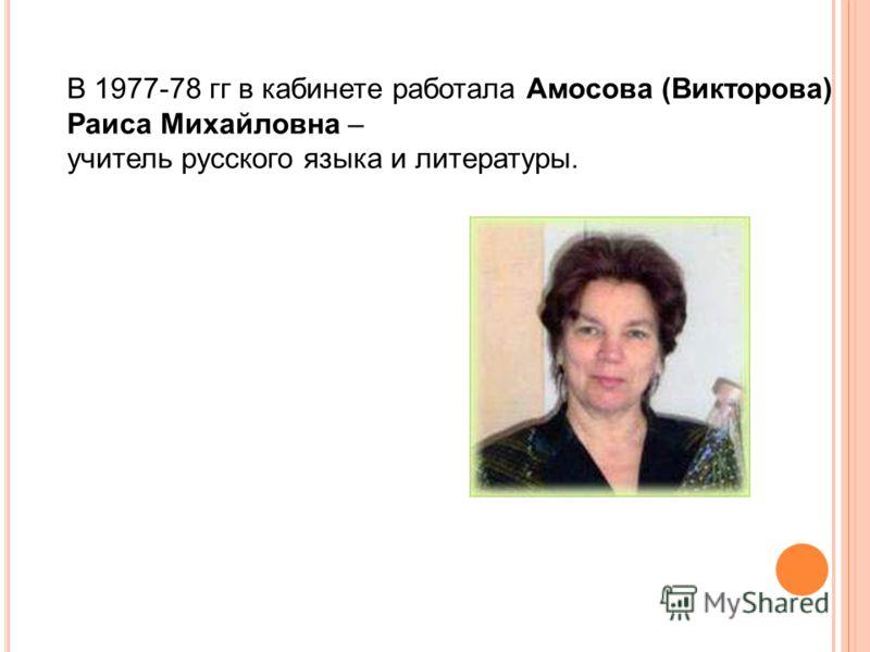 В 1977-78 гг в кабинете работала Амосова (Викторова) Раиса Михайловна – учитель русского языка и литературы.