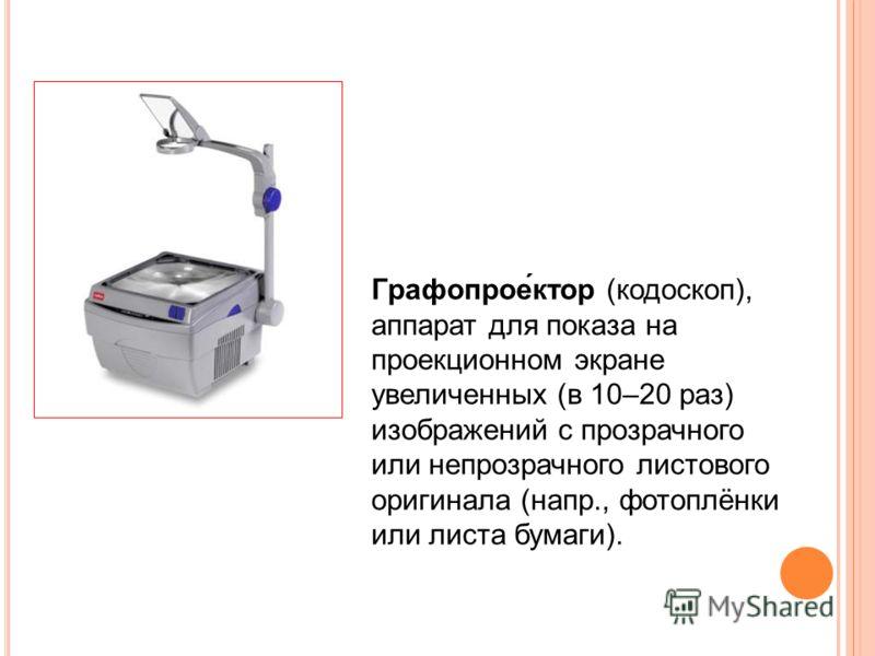Графопрое́ктор (кодоскоп), аппарат для показа на проекционном экране увеличенных (в 10–20 раз) изображений с прозрачного или непрозрачного листового оригинала (напр., фотоплёнки или листа бумаги).