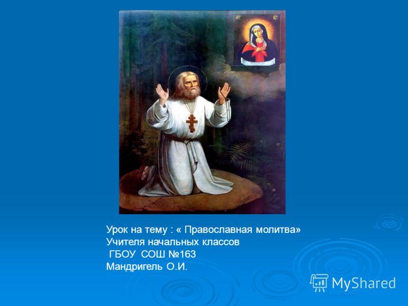 Урок на тему : « Православная молитва» Учителя начальных классов ГБОУ СОШ 163 Мандригель О.И.