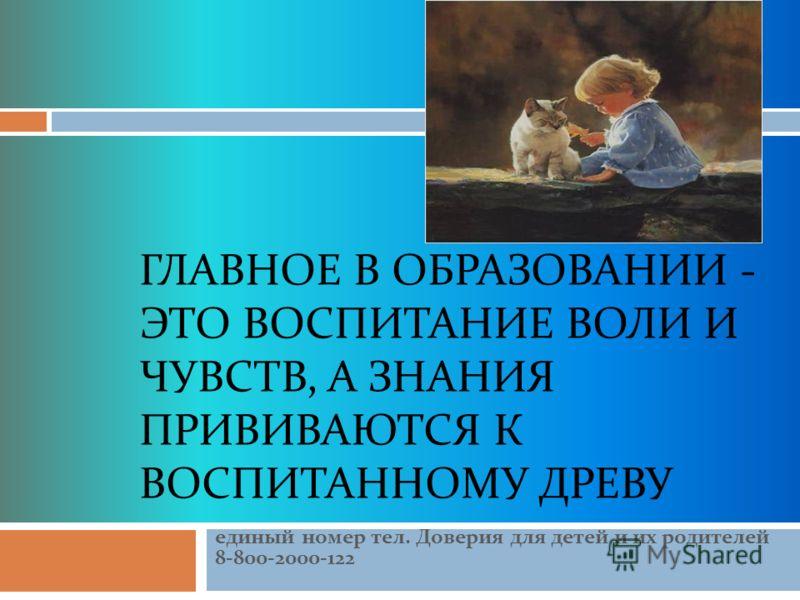 ГЛАВНОЕ В ОБРАЗОВАНИИ - ЭТО ВОСПИТАНИЕ ВОЛИ И ЧУВСТВ, А ЗНАНИЯ ПРИВИВАЮТСЯ К ВОСПИТАННОМУ ДРЕВУ единый номер тел. Доверия для детей и их родителей 8-800-2000-122