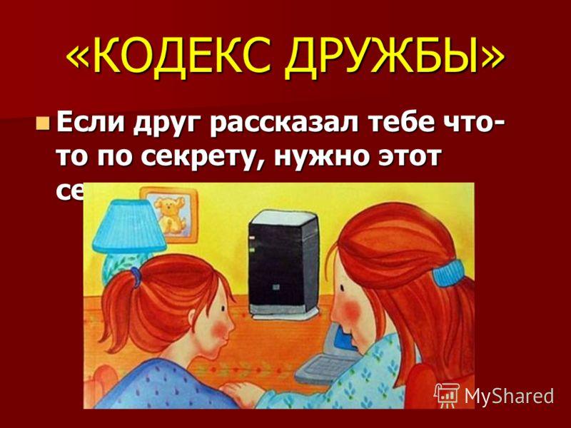 «КОДЕКС ДРУЖБЫ» Если друг рассказал тебе что- то по секрету, нужно этот секрет хранить. Если друг рассказал тебе что- то по секрету, нужно этот секрет хранить.