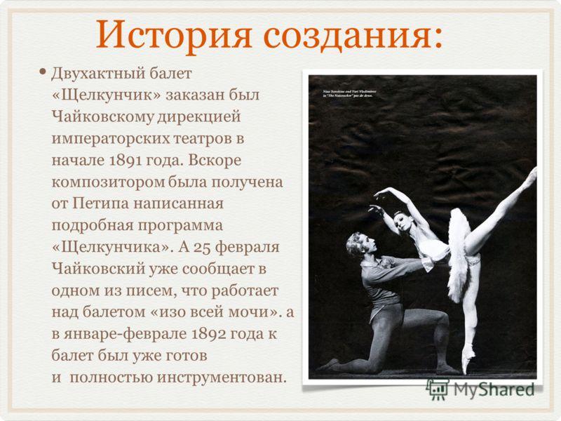 История создания: Двухактный балет «Щелкунчик» заказан был Чайковскому дирекцией императорских театров в начале 1891 года. Вскоре композитором была получена от Петипа написанная подробная программа «Щелкунчика». А 25 февраля Чайковский уже сообщает в