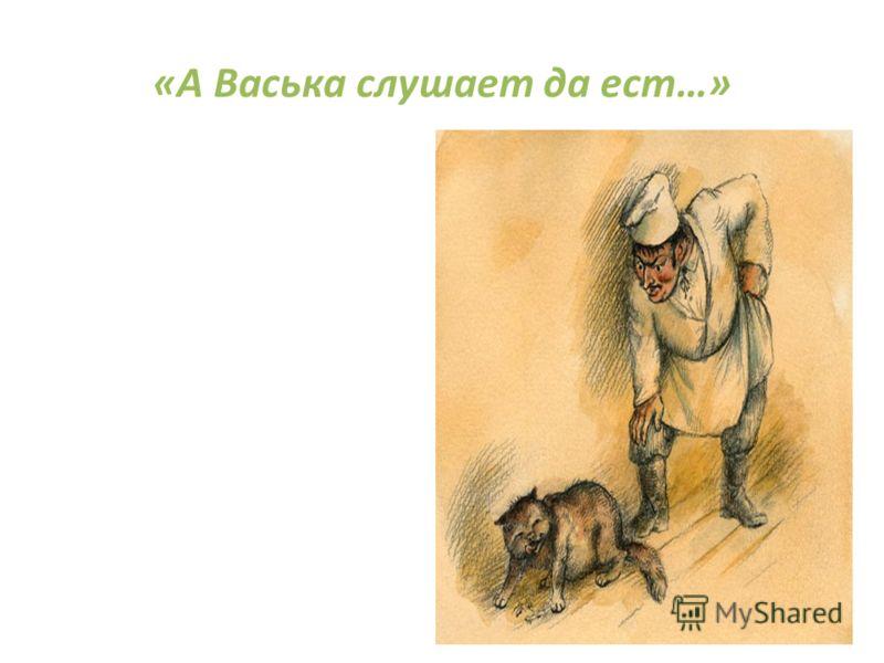 «А Васька слушает да ест…»