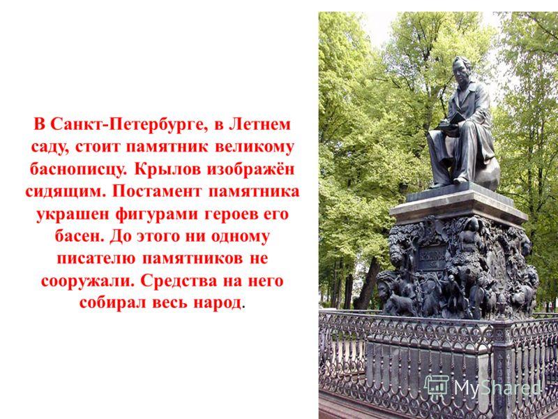 В Санкт-Петербурге, в Летнем саду, стоит памятник великому баснописцу. Крылов изображён сидящим. Постамент памятника украшен фигурами героев его басен. До этого ни одному писателю памятников не сооружали. Средства на него собирал весь народ.
