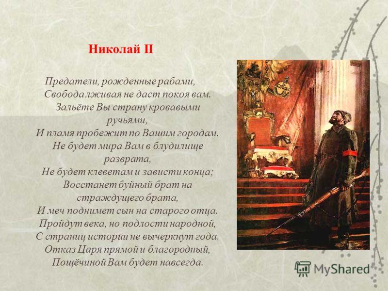 Николай II Предатели, рожденные рабами, Свобода лживая не даст покоя вам. Зальёте Вы страну кровавыми ручьями, И пламя пробежит по Вашим городам. Не будет мира Вам в блудилище разврата, Не будет клеветам и зависти конца; Восстанет буйный брат на стра