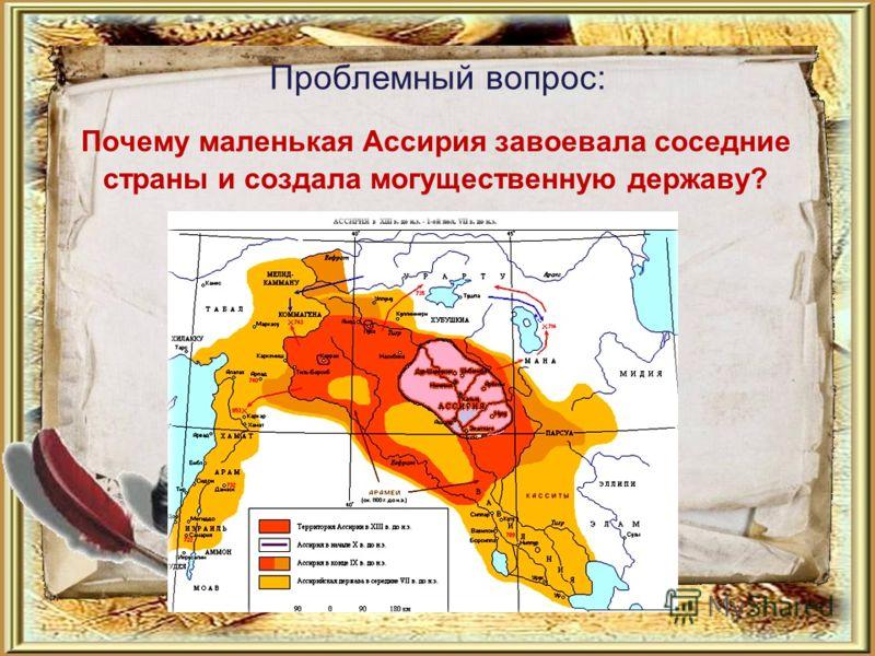 Проблемный вопрос: Почему маленькая Ассирия завоевала соседние страны и создала могущественную державу?