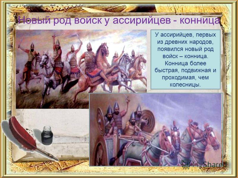 Новый род войск у ассирийцев - конница У ассирийцев, первых из древних народов, появился новый род войск – конница. Конница более быстрая, подвижная и проходимая, чем колесницы.