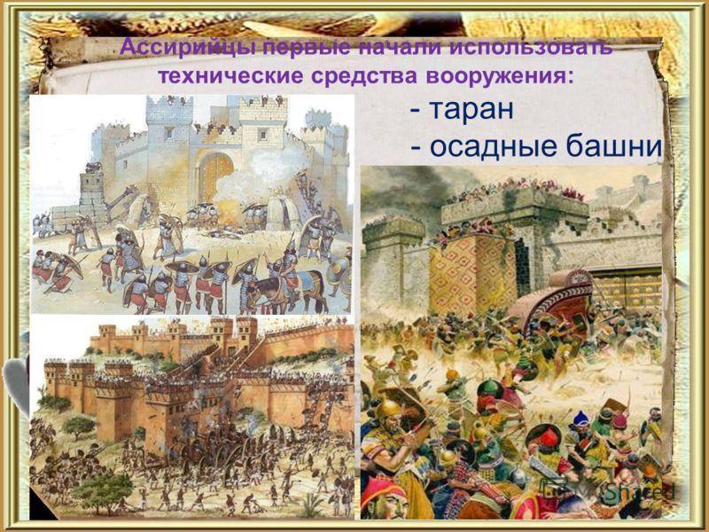 Ассирийцы первые начали использовать технические средства вооружения: - таран - осадные башни