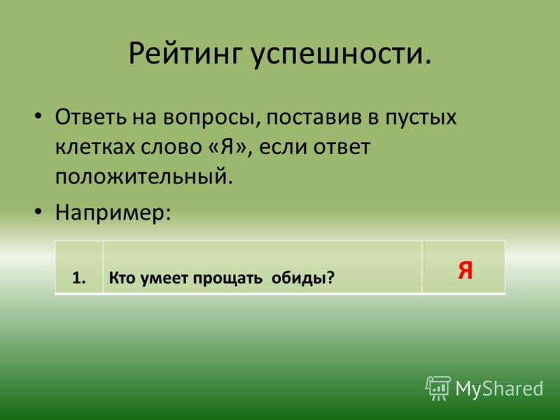 Ответь на вопросы, поставив в пустых клетках слово «Я», если ответ положительный. Например: 1.Кто умеет прощать обиды? Я