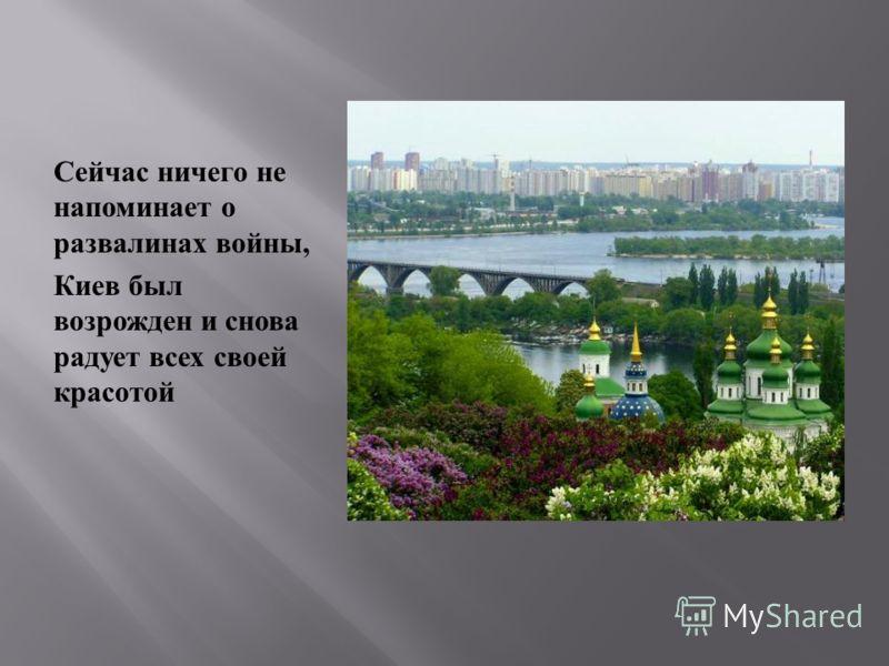 Сейчас ничего не напоминает о развалинах войны, Киев был возрожден и снова радует всех своей красотой