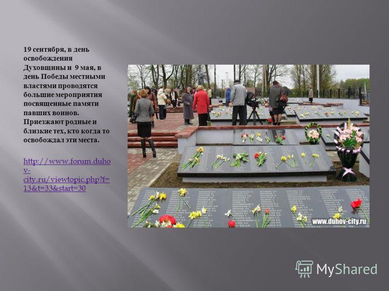 19 сентября, в день освобождения Духовщины и 9 мая, в день Победы местными властями проводятся большие мероприятия посвященные памяти павших воинов. Приезжают родные и близкие тех, кто когда то освобождал эти места. http://www.forum.duho v- city.ru/v
