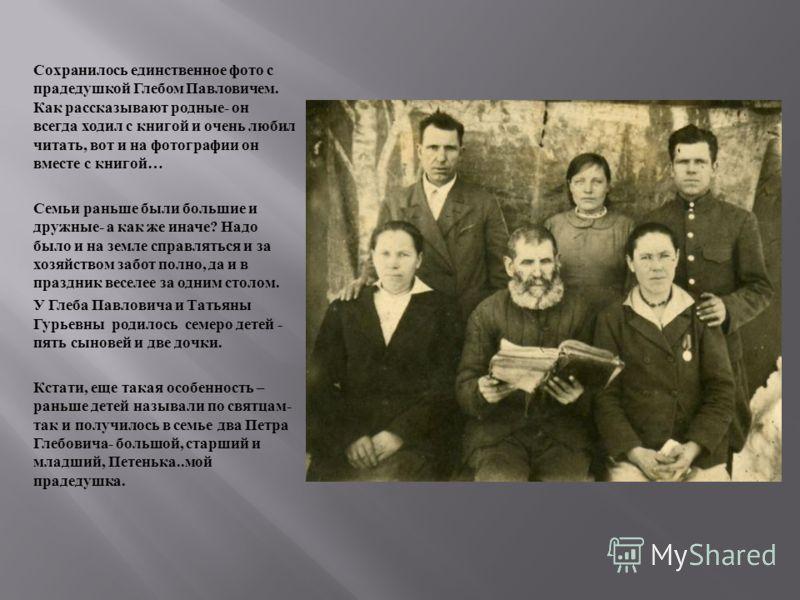 Сохранилось единственное фото с прадедушкой Глебом Павловичем. Как рассказывают родные - он всегда ходил с книгой и очень любил читать, вот и на фотографии он вместе с книгой … Семьи раньше были большие и дружные - а как же иначе ? Надо было и на зем
